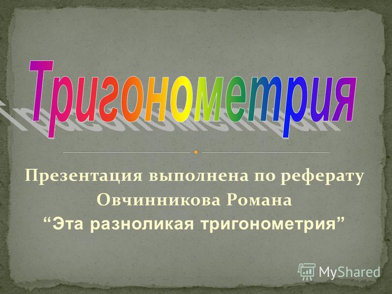 Презентация выполнена по реферату Овчинникова Романа Эта разноликая тригонометрия