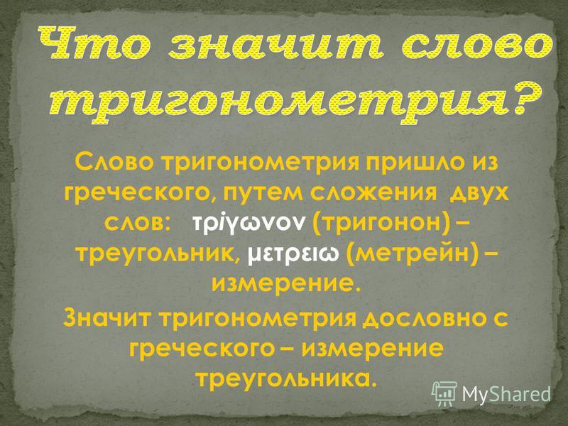 Слово тригонометрия пришло из греческого, путем сложения двух слов: τρ і γωνоν (тригонон) – треугольник, μετρειω (метрейн) – измерение. Значит тригонометрия дословно с греческого – измерение треугольника.