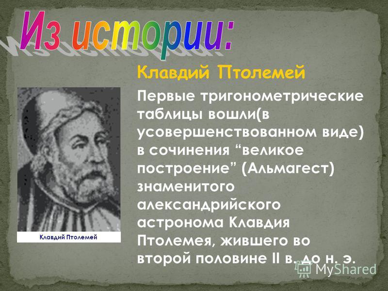 Клавдий Птолемей Первые тригонометрические таблицы вошли(в усовершенствованном виде) в сочинения великое построение (Альмагест) знаменитого александрийского астронома Клавдия Птолемея, жившего во второй половине II в. до н. э. Клавдий Птолемей