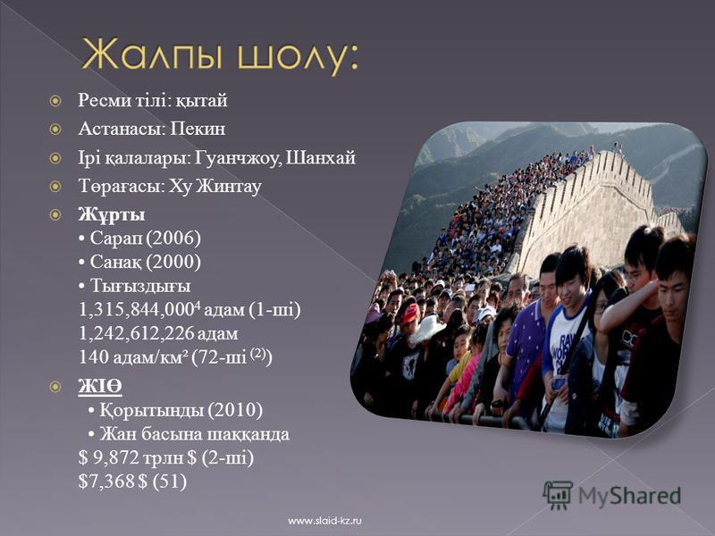 Ресми тілі: қытай Астанасы: Пекин Ірі қалалары: Гуанчжоу, Шанхай Төрағасы: Ху Жинтау Жұрты Сарап (2006) Санақ (2000) Тығыздығы 1,315,844,000 4 адам (1-ші) 1,242,612,226 адам 140 адам/км² (72-ші (2) ) ЖІӨ Қорытынды (2010) Жан басына шаққанда $ 9,872 т