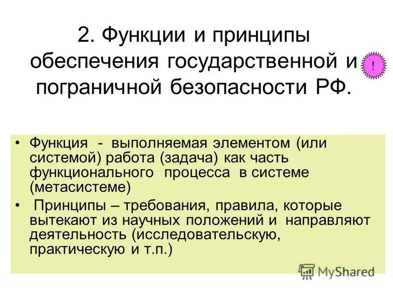 2. Функции и принципы обеспечения государственной и пограничной безопасности РФ. Функция - выполняемая элементом (или системой) работа (задача) как часть функционального процесса в системе (мета системе) Принципы – требования, правила, которые вытека