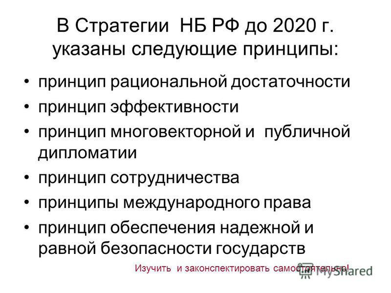 В Стратегии НБ РФ до 2020 г. указаны следующие принципы: принцип рациональной достаточности принцип эффективности принцип многовекторной и публичной дипломатии принцип сотрудничества принципы международного права принцип обеспечения надежной и равной