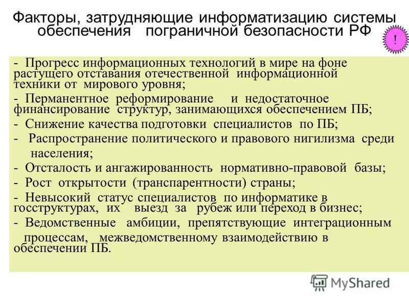Факторы, затрудняющие информатизацию системы обеспечения пограничной безопасности РФ - Прогресс информационных технологий в мире на фоне растущего отставания отечественной информационной техники от мирового уровня; - Перманентное реформирование и нед