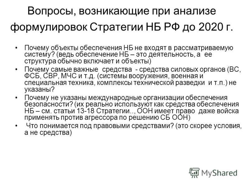 Вопросы, возникающие при анализе формулировок Стратегии НБ РФ до 2020 г. Почему объекты обеспечения НБ не входят в рассматриваемую систему? (ведь обеспечение НБ – это деятельность, а ее структура обычно включает и объекты) Почему самые важные средств