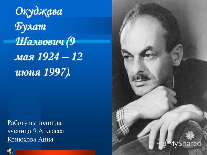 Окуджава Булат Шалвович (9 мая 1924 – 12 июня 1997). Работу выполнила ученица 9 А класса Конюхова Анна