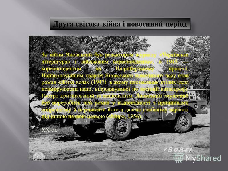 Друга світова війна і повоєнний період За війни Яновський був редактором журналу « Українська література » і військовим кореспондентом, в 1945 кореспондентом на Нюрнберзькому процесі. Найвизначнішим твором Яновського повоєнного часу став роман « Жива