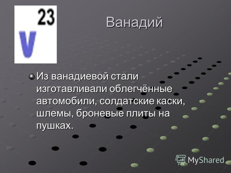 Ванадий Из ванадиевой стали изготавливали облегчённые автомобили, солдатские каски, шлемы, броневые плиты на пушках.