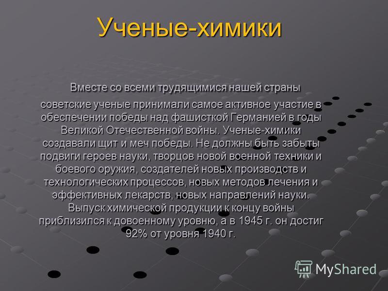 Вместе со всеми трудящимися нашей страны советские ученые принимали самое активное участие в обеспечении победы над фашисткой Германией в годы Великой Отечественной войны. Ученые-химики создавали щит и меч победы. Не должны быть забыты подвиги героев