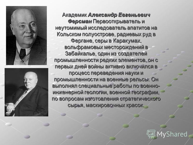 Академик Александр Евгеньевич Ферсман Первооткрыватель и неутомимый исследователь апатитов на Кольском полуострове, радиевых руд в Фергане, серы в Каракумах, вольфрамовых месторождений в Забайкалье, один из создателей промышленности редких элементов,