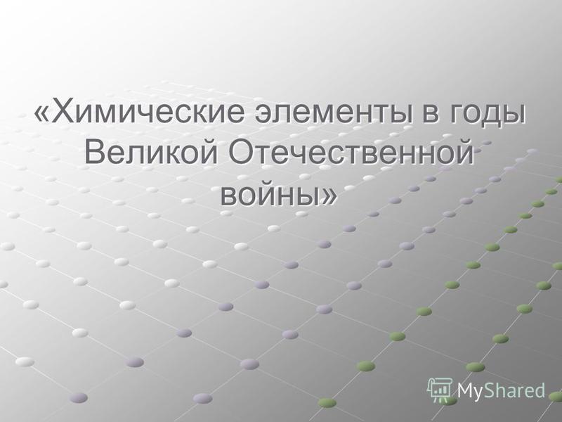 «Химические элементы в годы Великой Отечественной войны»