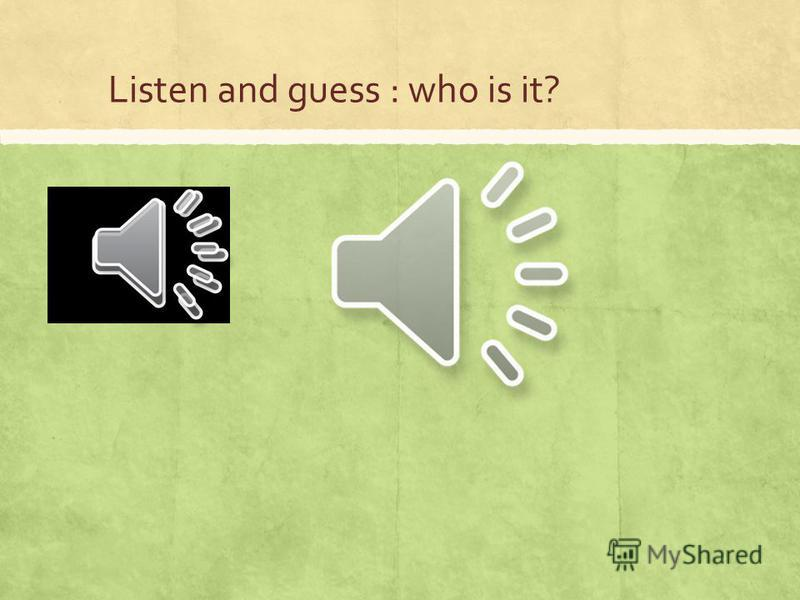 Listen and guess : who is it?