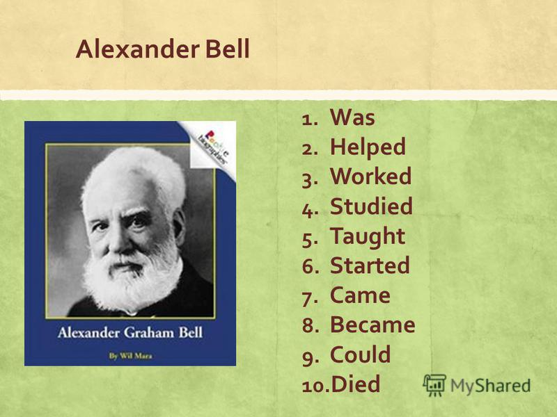 Alexander Bell 1. Was 2. Helped 3. Worked 4. Studied 5. Taught 6. Started 7. Came 8. Became 9. Could 10. Died
