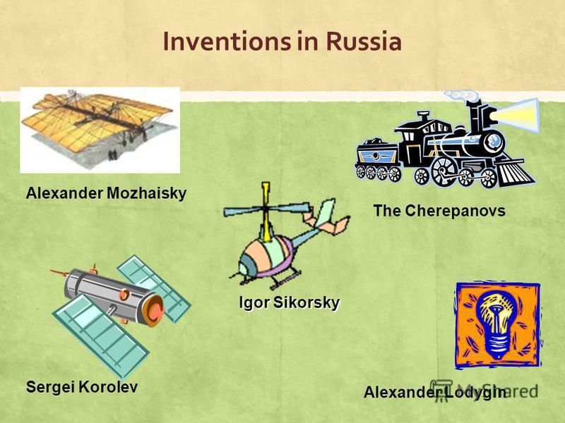 Inventions in Russia Alexander Mozhaisky The Cherepanovs Sergei Korolev Alexander Lodygin Igor Sikorsky