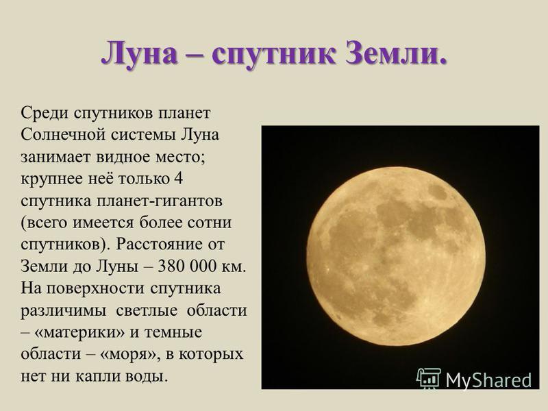 Луна – спутник Земли. Среди спутников планет Солнечной системы Луна занимает видное место; крупнее неё только 4 спутника планет-гигантов (всего имеется более сотни спутников). Расстояние от Земли до Луны – 380 000 км. На поверхности спутника различим
