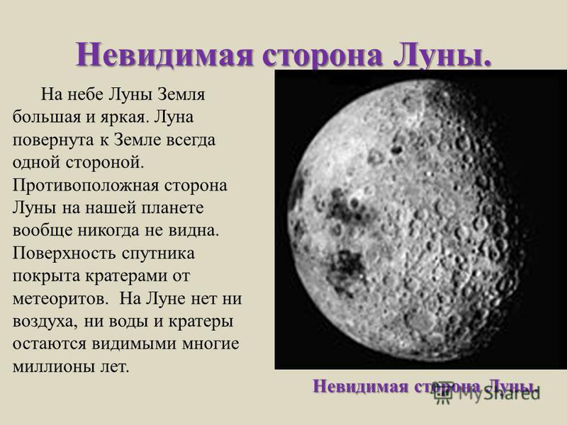 Невидимая сторона Луны. На небе Луны Земля большая и яркая. Луна повернута к Земле всегда одной стороной. Противоположная сторона Луны на нашей планете вообще никогда не видна. Поверхность спутника покрыта кратерами от метеоритов. На Луне нет ни возд