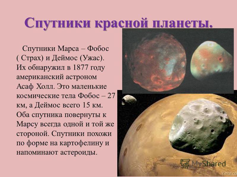 Спутники красной планеты. Спутники Марса – Фобос ( Страх) и Деймос (Ужас). Их обнаружил в 1877 году американский астроном Асаф Холл. Это маленькие космические тела Фобос – 27 км, а Деймос всего 15 км. Оба спутника повернуты к Марсу всегда одной и той