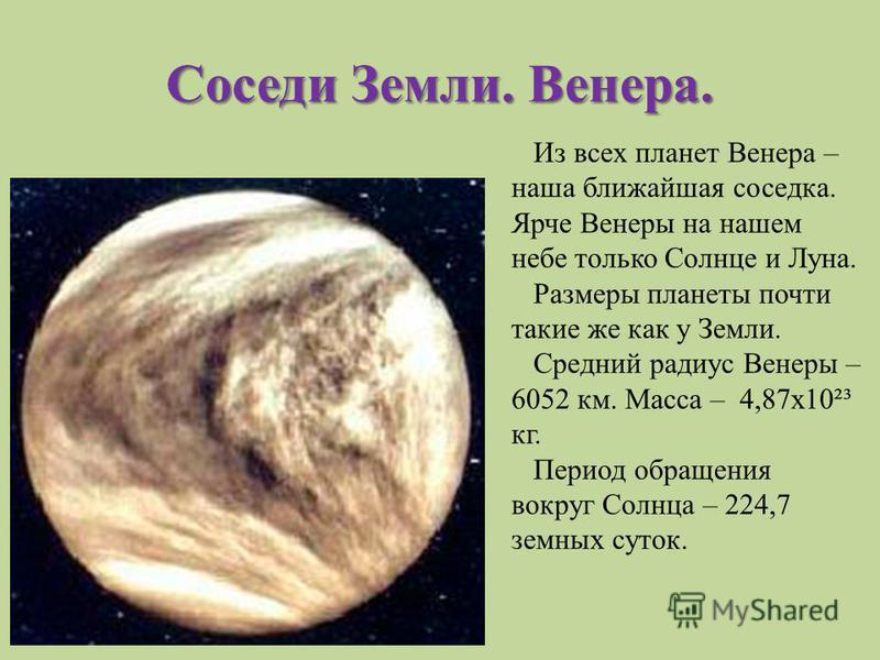 Соседи Земли. Венера. Из всех планет Венера – наша ближайшая соседка. Ярче Венеры на нашем небе только Солнце и Луна. Размеры планеты почти такие же как у Земли. Средний радиус Венеры – 6052 км. Масса – 4,87 х 10²³ кг. Период обращения вокруг Солнца