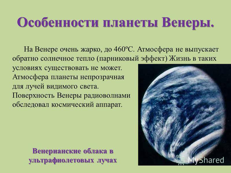 Особенности планеты Венеры. На Венере очень жарко, до 460ºС. Атмосфера не выпускает обратно солнечное тепло (парниковый эффект) Жизнь в таких условиях существовать не может. Атмосфера планеты непрозрачная для лучей видимого света. Поверхность Венеры