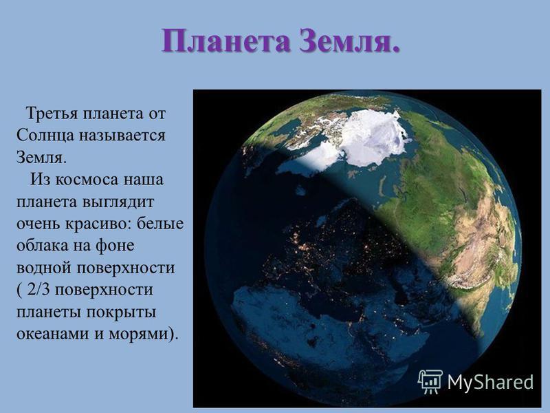 Третья планета от Солнца называется Земля. Из космоса наша планета выглядит очень красиво: белые облака на фоне водной поверхности ( 2/3 поверхности планеты покрыты океанами и морями). Планета Земля.