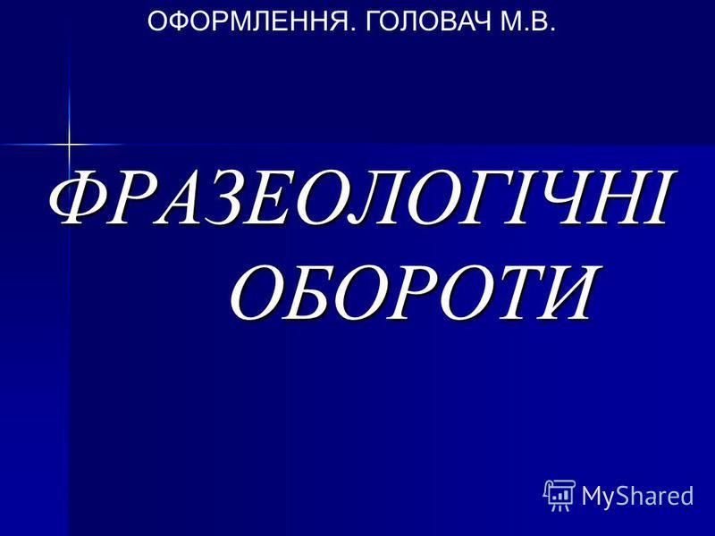 ФРАЗЕОЛОГІЧНІ ОБОРОТИ ОФОРМЛЕННЯ. ГОЛОВАЧ М.В.
