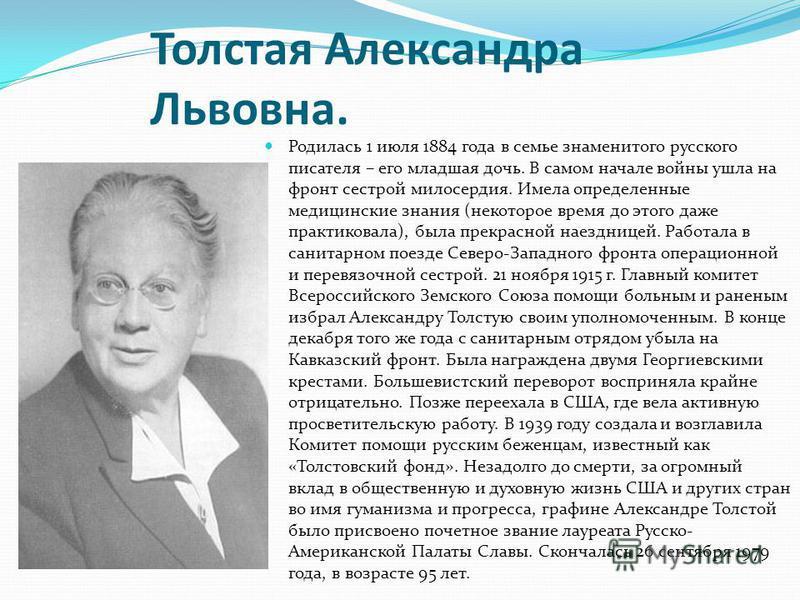 Толстая Александра Львовна. Родилась 1 июля 1884 года в семье знаменитого русского писателя – его младшая дочь. В самом начале войны ушла на фронт сестрой милосердия. Имела определенные медицинские знания (некоторое время до этого даже практиковала),