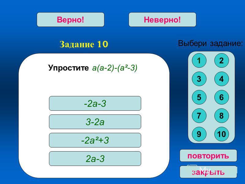 Задание 10 Верно!Неверно! повторить закрыть Упростите а(а-2)-(а²-3) -2 а-3 3-2 а -2 а²+3 2 а-3 Выбери задание: 12 34 56 78 910