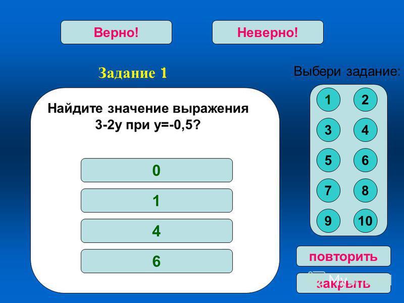 Задание 1 Верно!Неверно! повторить закрыть Найдите значение выражения 3-2 у при у=-0,5? 0 1 4 6 Выбери задание: 12 34 56 78 910