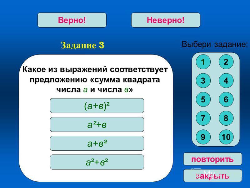 Задание 3 Верно!Неверно! повторить закрыть Какое из выражений соответствует предложению «сумма квадрата числа а и числа в» (а+в)² а²+в а+в² а²+в²а²+в² Выбери задание: 12 34 56 78 910