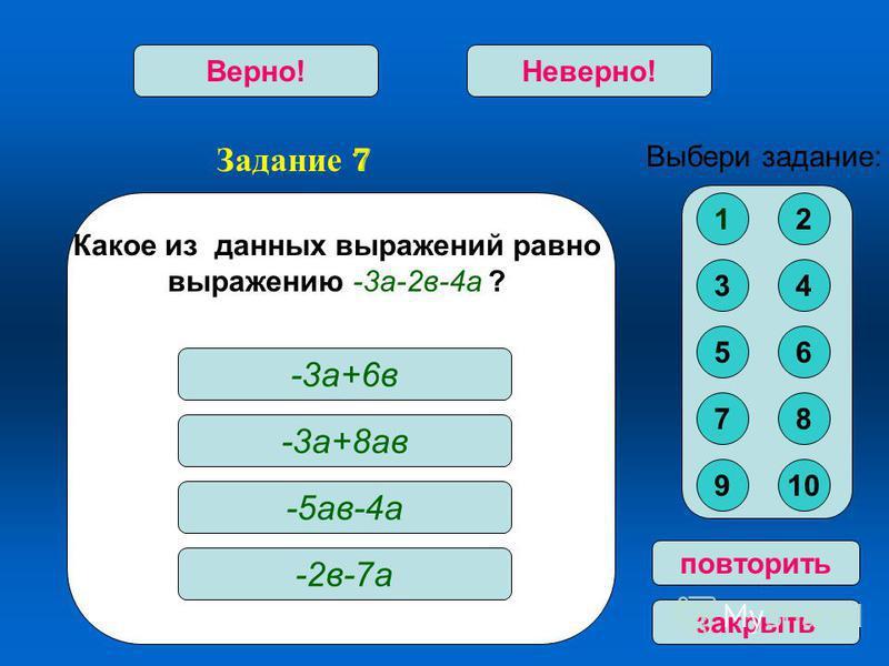 Задание 7 Верно!Неверно! повторить закрыть Какое из данных выражений ра вно выражению -3 а-2 в-4 а ? -3 а+6 в -3 а+8 а в -5 а в-4 а -2 в-7 а Выбери задание: 12 34 56 78 910