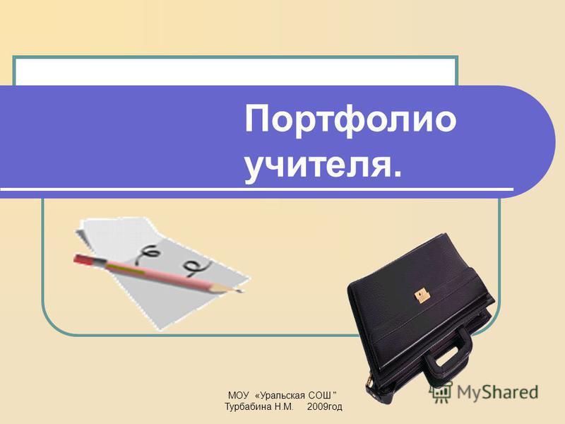МОУ «Уральская СОШ  Турбабина Н.М. 2009 год Портфолио учителя.