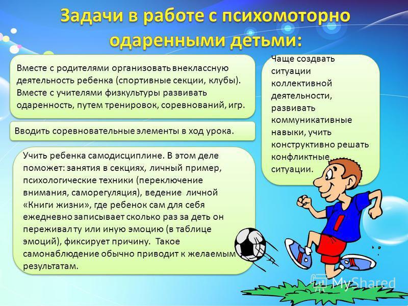 Вместе с родителями организовать внеклассную деятельность ребенка (спортивные секции, клубы). Вместе с учителями физкультуры развивать одаренность, путем тренировок, соревнований, игр. Вводить соревновательные элементы в ход урока. Учить ребенка само