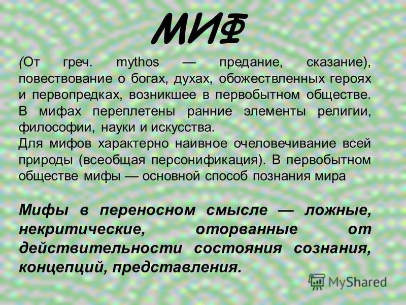МИФ (От греч. mythos предание, сказание), повествование о богах, духах, обожествленных героях и первопредках, возникшее в первобытном обществе. В мифах переплетены ранние элементы религии, философии, науки и искусства. Для мифов характерно наивное оч