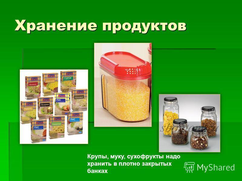 Хранение продуктов Крупы, муку, сухофрукты надо хранить в плотно закрытых банках