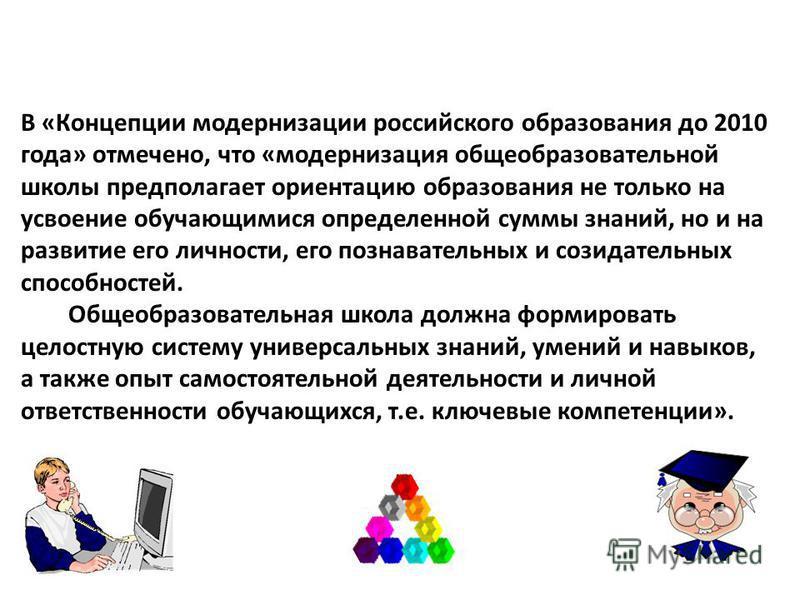 В «Концепции модернизации российского образования до 2010 года» отмечено, что «модернизация общеобразовательной школы предполагает ориентацию образования не только на усвоение обучающимися определенной суммы знаний, но и на развитие его личности, его