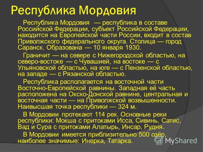 Республика Мордовия Республика Мордовия республика в составе Российской Федерации, субъект Российской Федерации, находится на Европейской части России, входит в состав Приволжского федерального округа. Столица город Саранск. Образована 10 января 1930