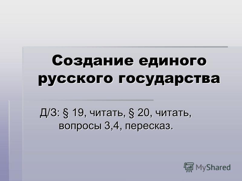 Создание единого русского государства Д/З: § 19, читать, § 20, читать, вопросы 3,4, пересказ.