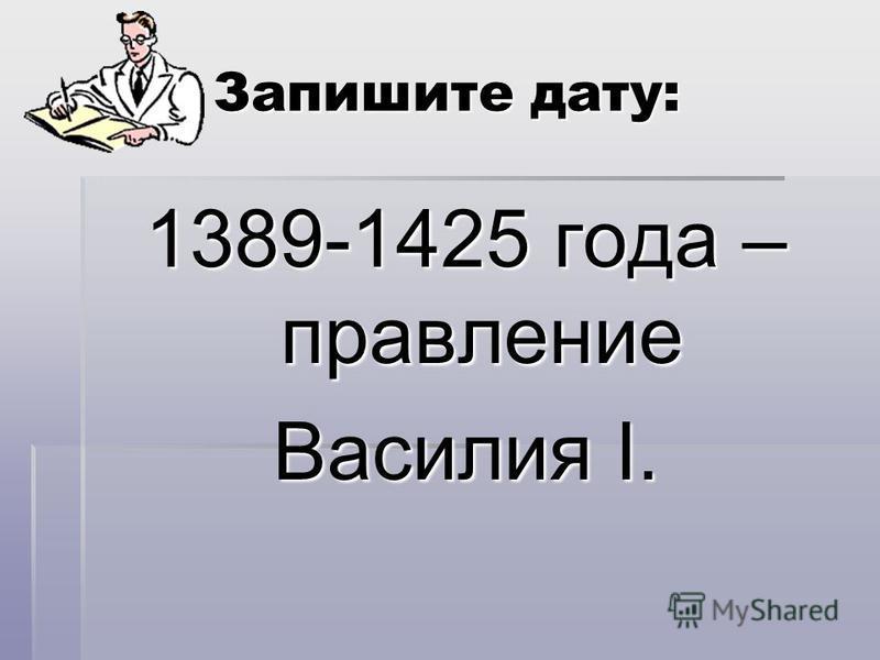 Запишите дату: 1389-1425 года – правление Василия I.