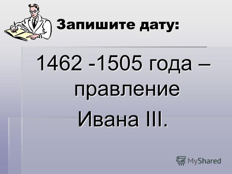 Запишите дату: 1462 -1505 года – правление Ивана III.