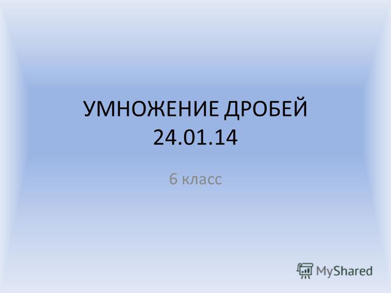УМНОЖЕНИЕ ДРОБЕЙ 24.01.14 6 класс