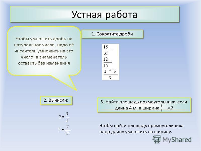 Устная работа 2. Вычисли: 1. Сократите дроби 3. Найти площадь прямоугольника, если длина 4 м, а ширина м? 3. Найти площадь прямоугольника, если длина 4 м, а ширина м? Чтобы умножить дробь на натуральное число, надо её числитель умножить на это число,