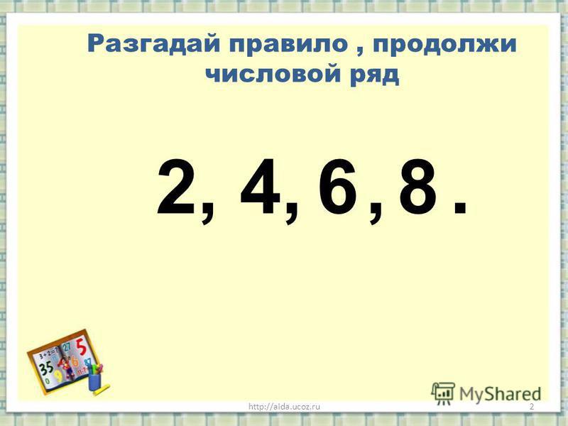 http://aida.ucoz.ru2 Разгадай правило, продолжи числовой ряд 2, 4,,.68