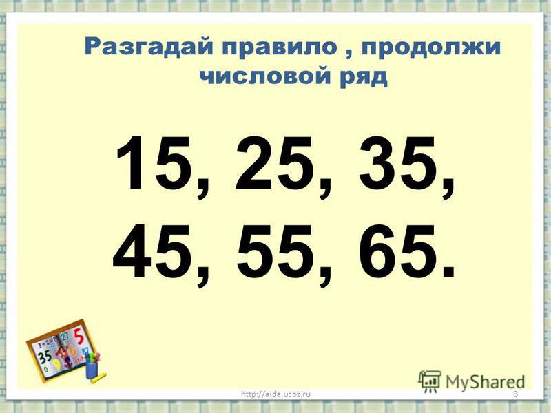 http://aida.ucoz.ru3 Разгадай правило, продолжи числовой ряд 15, 25, 35, 45, 55, 65.