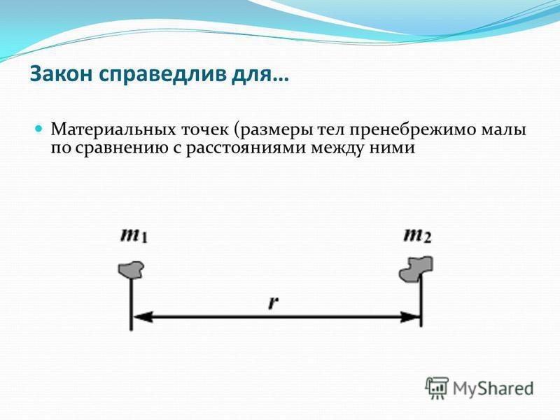 Закон справедлив для… Материальных точек (размеры тел пренебрежимо малы по сравнению с расстояниями между ними