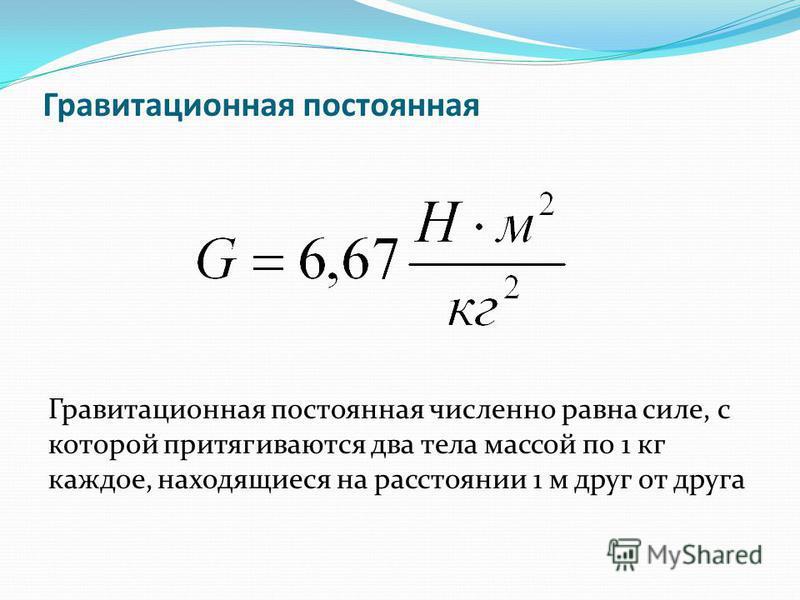 Гравитационная постоянная Гравитационная постоянная численно равна силе, с которой притягиваются два тела массой по 1 кг каждое, находящиеся на расстоянии 1 м друг от друга