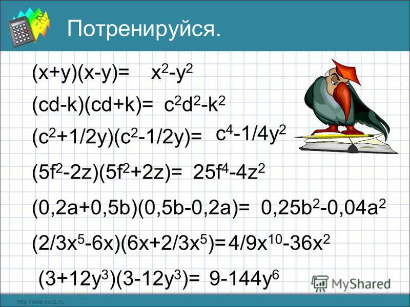 Потренируйся. (x+y)(x-y)= (cd-k)(cd+k)= (c 2 +1/2y)(c 2 -1/2y)= (5f 2 -2z)(5f 2 +2z)= (0,2a+0,5b)(0,5b-0,2a)= (2/3x 5 -6x)(6x+2/3x 5 )= (3+12y 3 )(3-12y 3 )= x 2 -y 2 c 2 d 2 -k 2 c 4 -1/4y 2 25f 4 -4z 2 0,25b 2 -0,04a 2 4/9x 10 -36x 2 9-144y 6