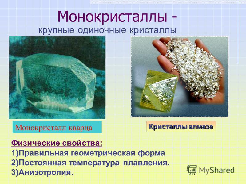 Монокристаллы - крупные одиночные кристаллы Кристаллы алмаза Физические свойства: 1)Правильная геометрическая форма 2)Постоянная температура плавления. 3)Анизотропия. Монокристалл кварца