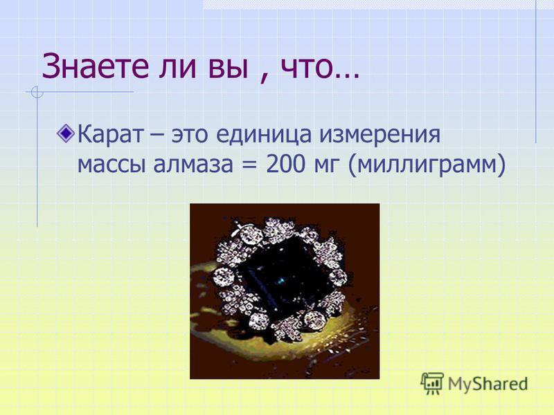 Знаете ли вы, что… Карат – это единица измерения массы алмаза = 200 мг (миллиграмм)