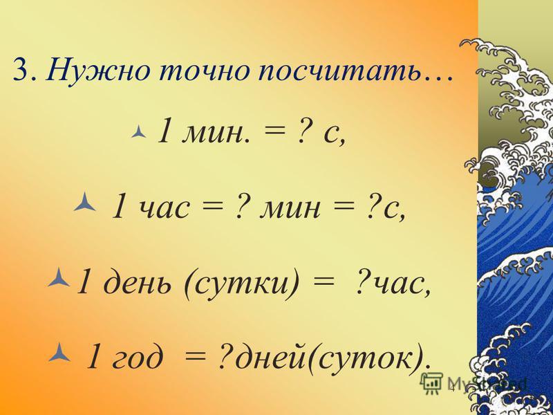 3. Нужно точно посчитать… 1 мин. = ? с, 1 час = ? мин = ?с, 1 день (сутки) = ?час, 1 год = ?дней(суток). 4