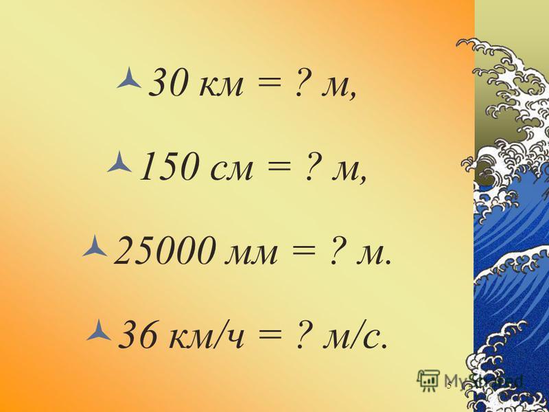 30 км = ? м, 150 см = ? м, 25000 мм = ? м. 36 км/ч = ? м/с. 5