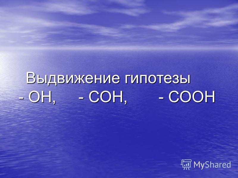Выдвижение гипотезы - ОН, - СОН, - СООН - ОН, - СОН, - СООН